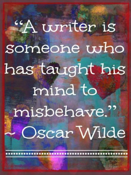 """A writer is someone who has taught his mind to misbehave."" ~ Oscar Wilde"